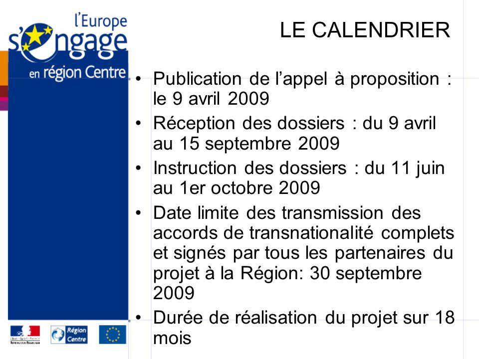 LE CALENDRIER Publication de lappel à proposition : le 9 avril 2009 Réception des dossiers : du 9 avril au 15 septembre 2009 Instruction des dossiers