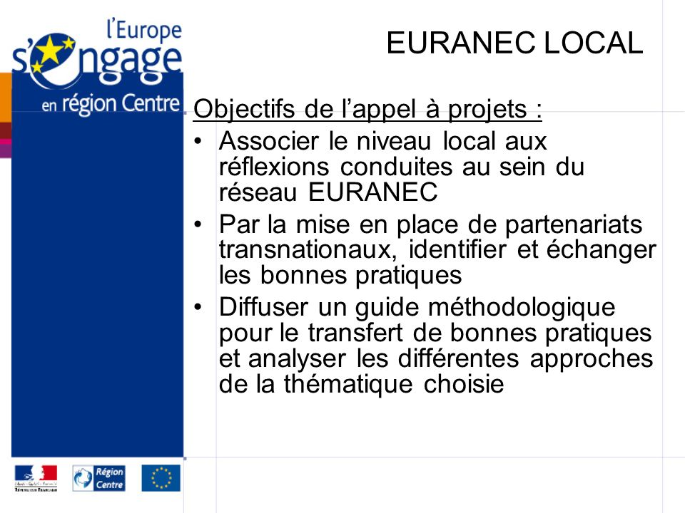 EURANEC LOCAL Objectifs de lappel à projets : Associer le niveau local aux réflexions conduites au sein du réseau EURANEC Par la mise en place de part
