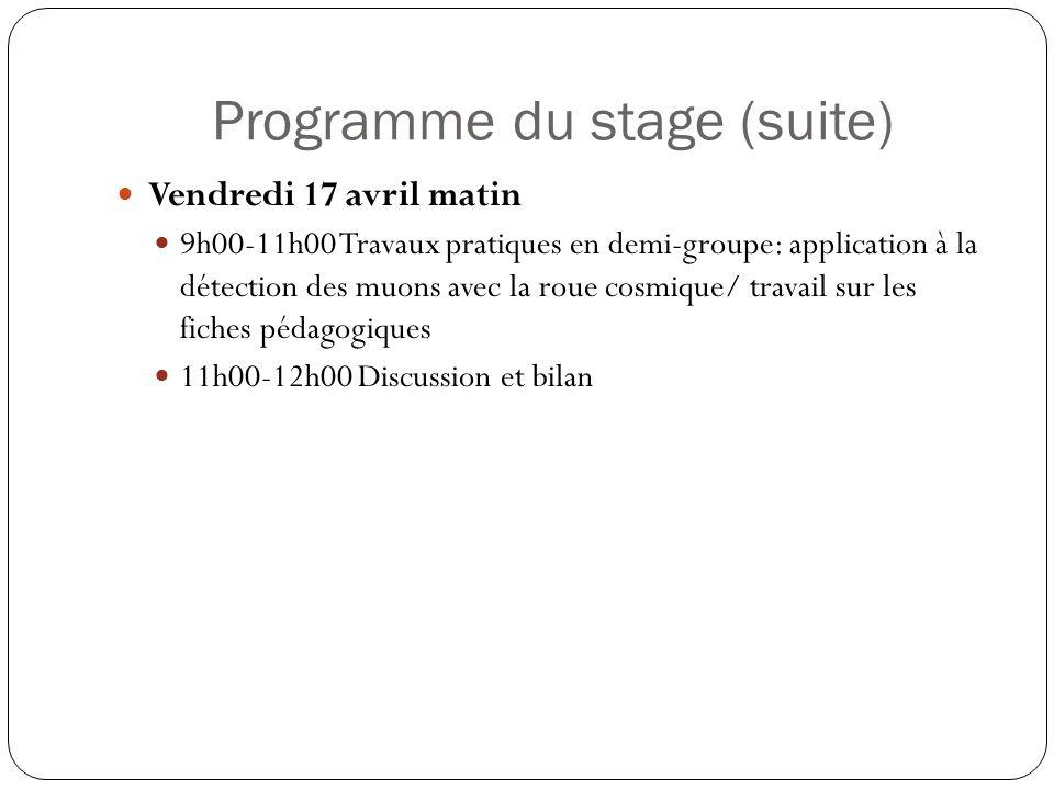 Programme du stage (suite) Vendredi 17 avril matin 9h00-11h00 Travaux pratiques en demi-groupe: application à la détection des muons avec la roue cosm