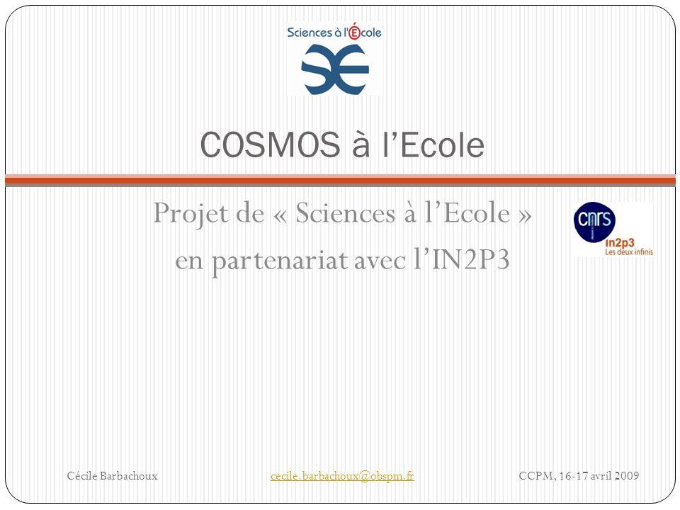 COSMOS à lEcole Projet de « Sciences à lEcole » en partenariat avec lIN2P3 Cécile Barbachouxcecile.barbachoux@obspm.fr CCPM, 16-17 avril 2009cecile.ba