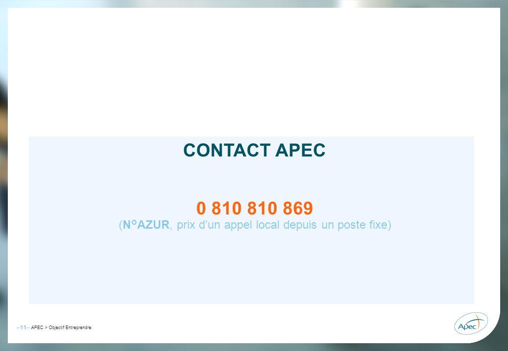 –11– – APEC > Objectif Entreprendre –11– APEC > Objectif Entreprendre CONTACT APEC 0 810 810 869 (N°AZUR, prix dun appel local depuis un poste fixe)