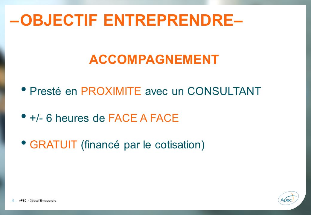 –6– – APEC > Objectif Entreprendre OBJECTIF ENTREPRENDRE– ACCOMPAGNEMENT Presté en PROXIMITE avec un CONSULTANT +/- 6 heures de FACE A FACE GRATUIT (f
