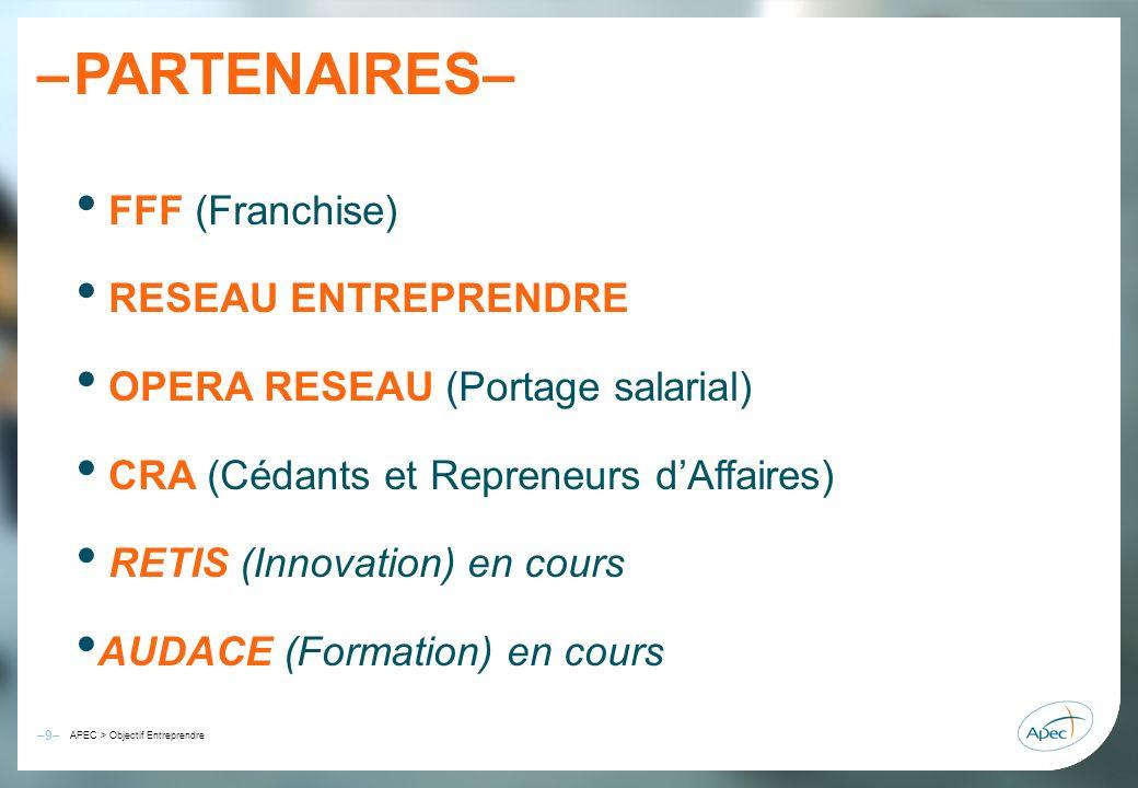 –9– – APEC > Objectif Entreprendre PARTENAIRES– FFF (Franchise) RESEAU ENTREPRENDRE OPERA RESEAU (Portage salarial) CRA (Cédants et Repreneurs dAffair