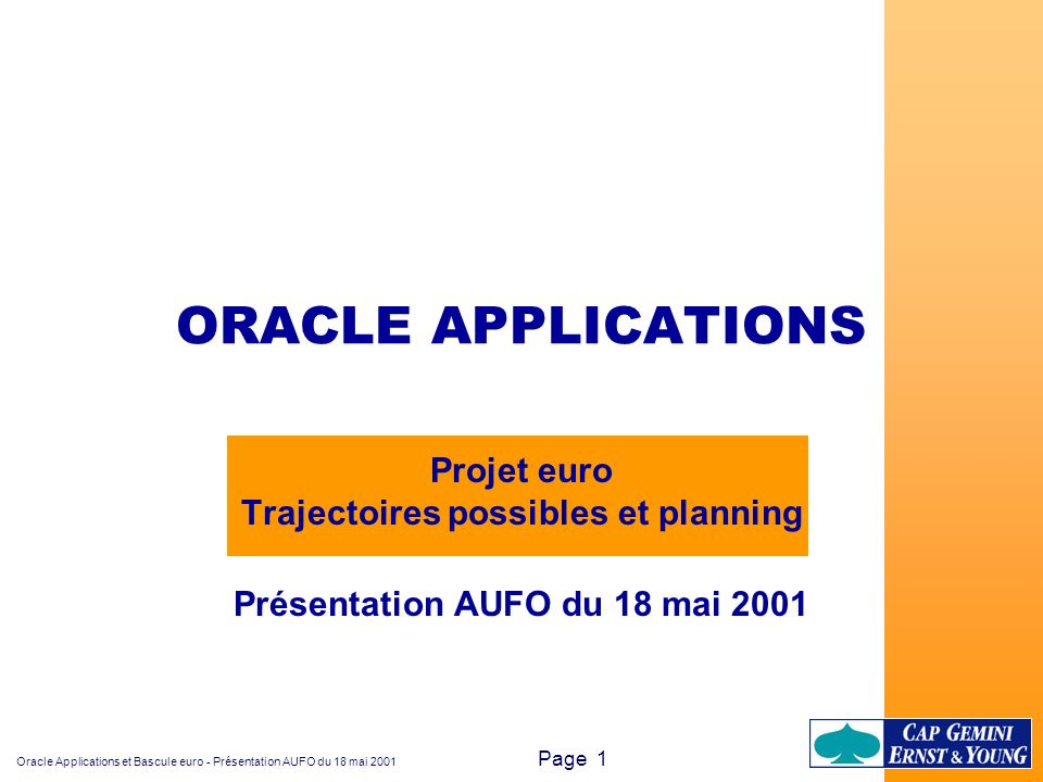 Oracle Applications et Bascule euro - Présentation AUFO du 18 mai 2001 Page 22 Luc Kowalczyk Responsable du Centre de Compétences Migration Tél.:03 28 36 31 31 L.Directe:03 28 36 31 40 Mobile:06 60 83 85 24 Fax:03 28 36 31 32 E-mail: lkowalcz@capgemini.fr CAP GEMINI Ernst & Young Immeuble Vendôme Flandres 20, rue du Ballon 59044 LILLE Cedex Olivier OPPOSITE Migration et euro ERP Tél.:03 28 36 31 31 Fax:03 28 36 31 32 E-mail:oopposit@capgemini.fr CAP GEMINI Ernst & Young Immeuble Vendôme Flandres 20, rue du Ballon 59044 LILLE Cedex Contacts