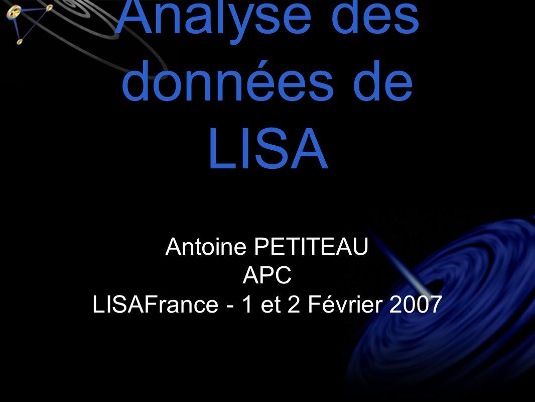 Analyse des données de LISA Antoine PETITEAU APC LISAFrance - 1 et 2 Février 2007