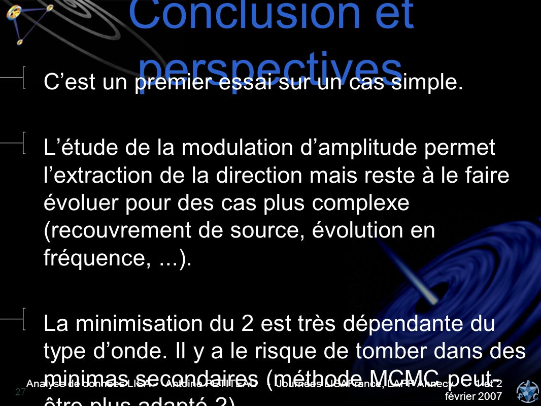 Analyse de données LISA - Antoine PETITEAU - Journées LISAFrance, LAPP Annecy - 1 et 2 février 2007 27 Conclusion et perspectives Cest un premier essa