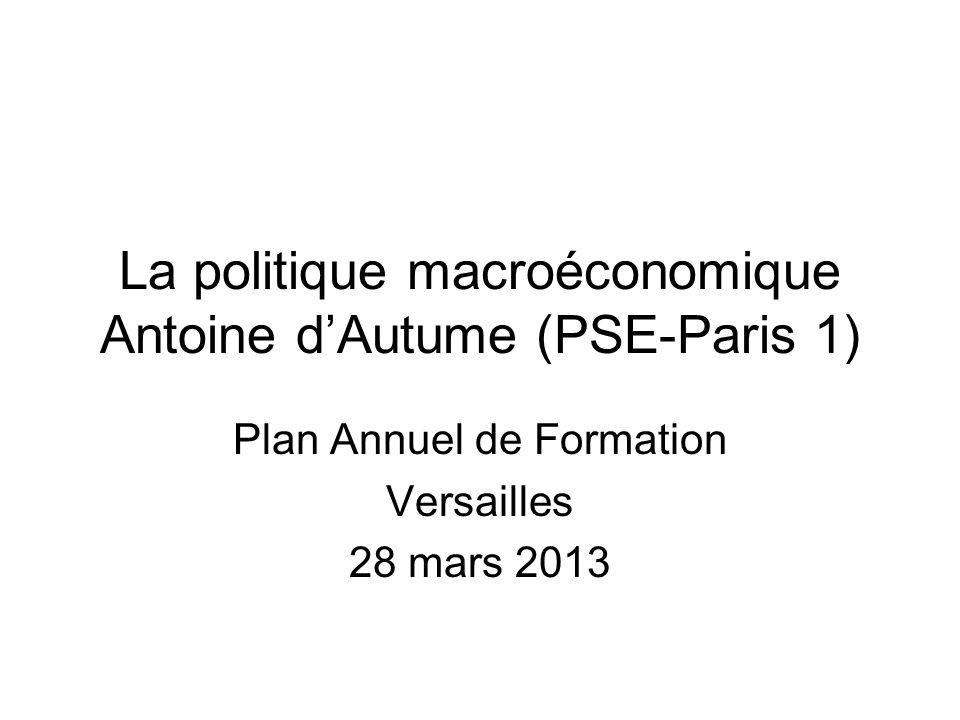 La politique macroéconomique Antoine dAutume (PSE-Paris 1) Plan Annuel de Formation Versailles 28 mars 2013