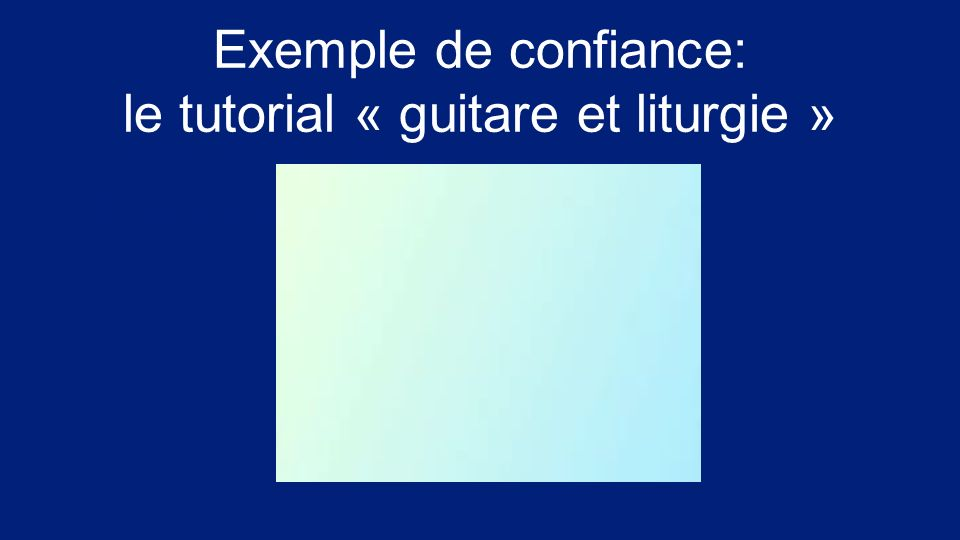 Exemple de confiance: le tutorial « guitare et liturgie » Insérer ici clip JMJ Amène ton pote