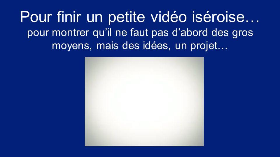 Pour finir un petite vidéo iséroise… pour montrer quil ne faut pas dabord des gros moyens, mais des idées, un projet…