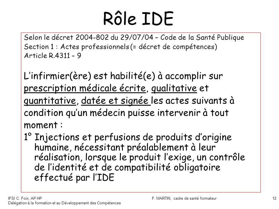 IFSI C. Foix, AP HP Délégation à la formation et au Développement des Compétences F. MARTIN, cadre de santé formateur12 Rôle IDE Selon le décret 2004-