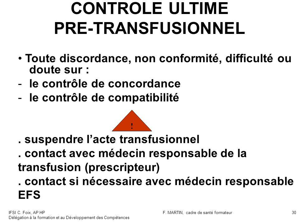 IFSI C. Foix, AP HP Délégation à la formation et au Développement des Compétences F. MARTIN, cadre de santé formateur30 CONTROLE ULTIME PRE-TRANSFUSIO