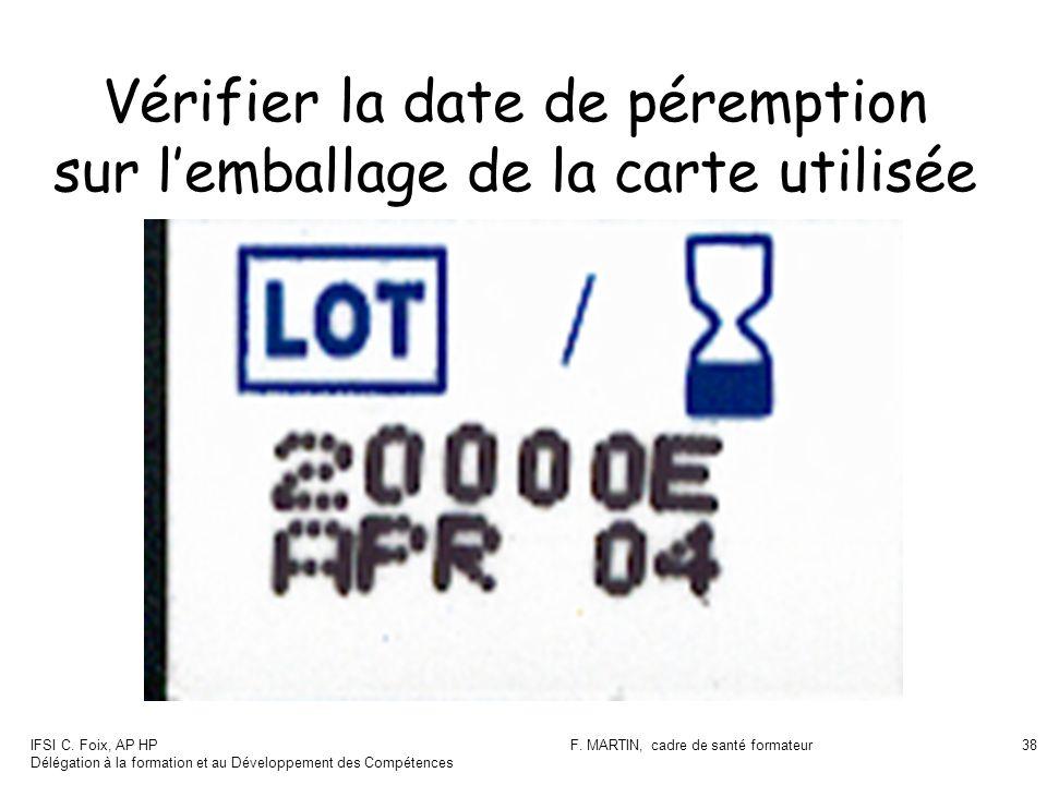 IFSI C. Foix, AP HP Délégation à la formation et au Développement des Compétences F. MARTIN, cadre de santé formateur38 Vérifier la date de péremption