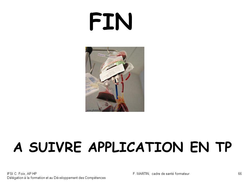 IFSI C. Foix, AP HP Délégation à la formation et au Développement des Compétences F. MARTIN, cadre de santé formateur66 FIN A SUIVRE APPLICATION EN TP