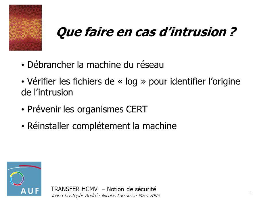 TRANSFER HCMV – Notion de sécurité Jean Christophe André - Nicolas Larrousse Mars 2003 1 Que faire en cas dintrusion ? Débrancher la machine du réseau