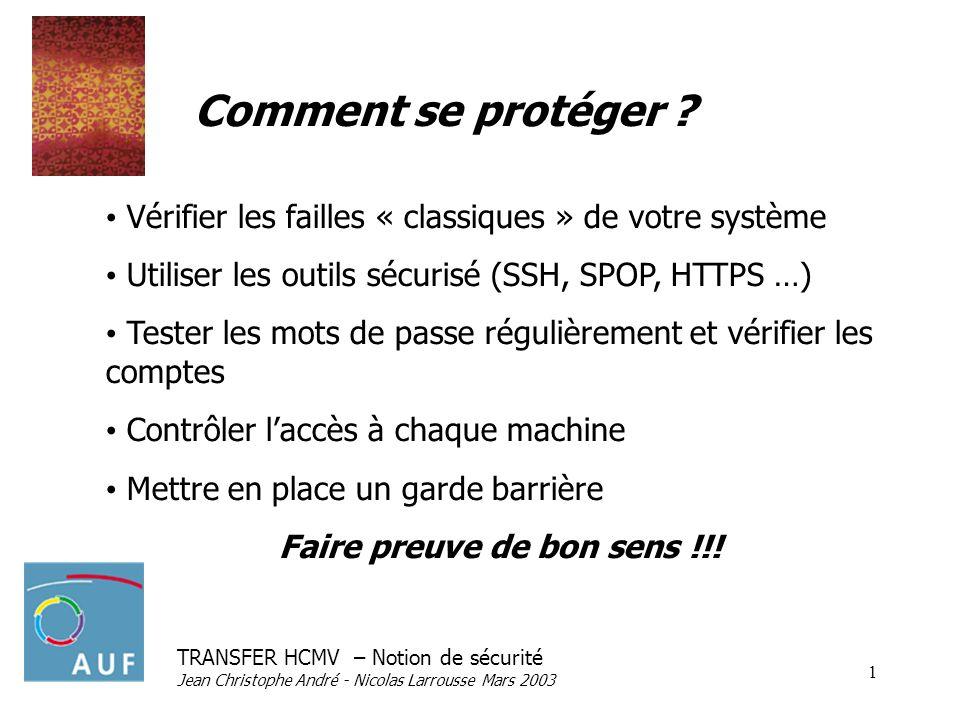 TRANSFER HCMV – Notion de sécurité Jean Christophe André - Nicolas Larrousse Mars 2003 1 Comment se protéger ? Vérifier les failles « classiques » de