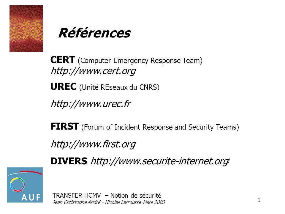 TRANSFER HCMV – Notion de sécurité Jean Christophe André - Nicolas Larrousse Mars 2003 1 Références CERT (Computer Emergency Response Team) http://www.cert.org UREC (Unité REseaux du CNRS) http://www.urec.fr FIRST (Forum of Incident Response and Security Teams) http://www.first.org DIVERS http://www.securite-internet.org /