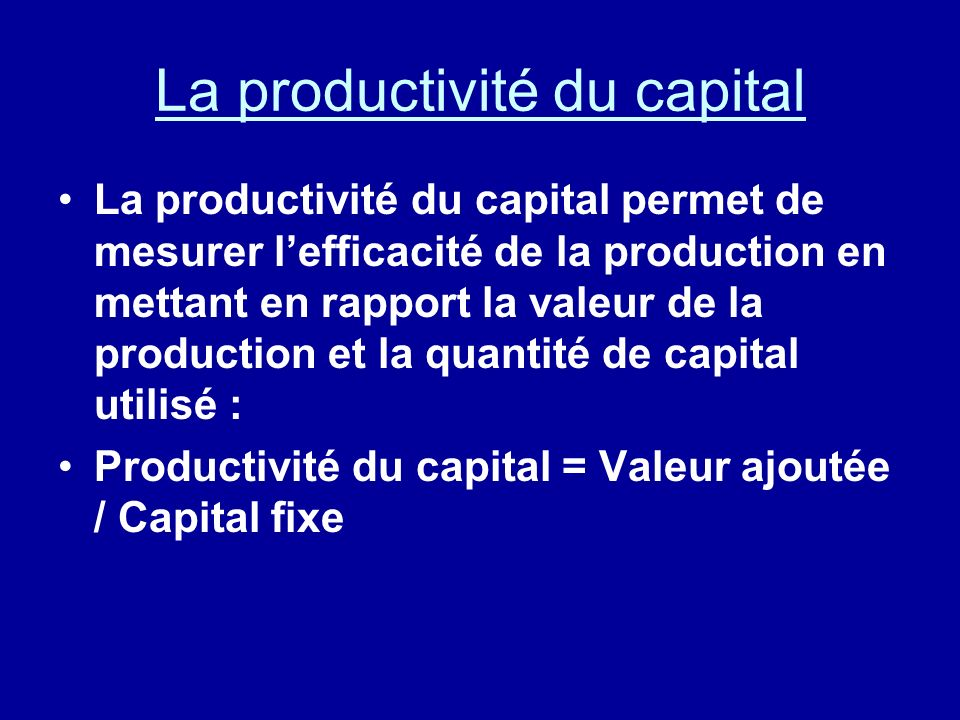 La productivité du capital La productivité du capital permet de mesurer lefficacité de la production en mettant en rapport la valeur de la production