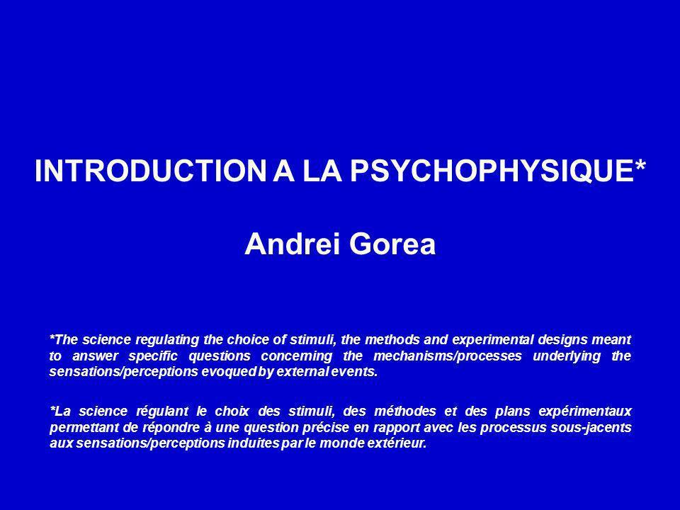 INTRODUCTION A LA PSYCHOPHYSIQUE* Andrei Gorea *La science régulant le choix des stimuli, des méthodes et des plans expérimentaux permettant de répond