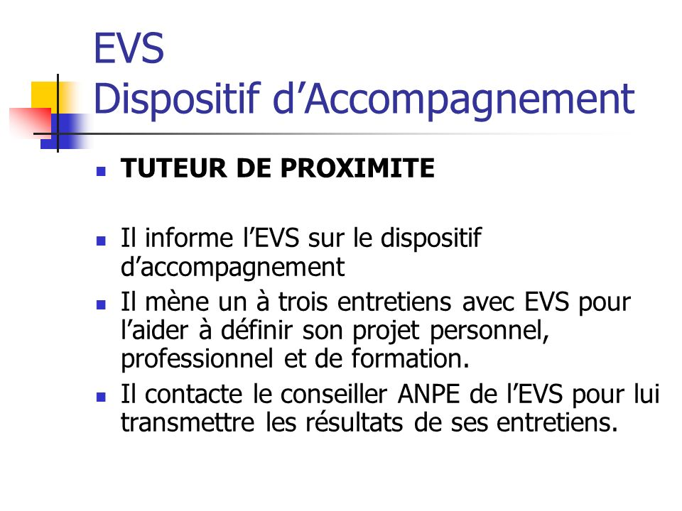 EVS Dispositif dAccompagnement TUTEUR DE PROXIMITE Il informe lEVS sur le dispositif daccompagnement Il mène un à trois entretiens avec EVS pour laider à définir son projet personnel, professionnel et de formation.