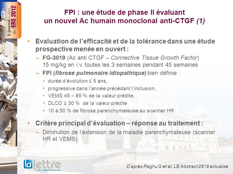 FPI : une étude de phase II évaluant un nouvel Ac humain monoclonal anti-CTGF (1) Evaluation de lefficacité et de la tolérance dans une étude prospective menée en ouvert : –FG-3019 (Ac anti CTGF – Connective Tissue Growth Factor) 15 mg/kg en i.v.