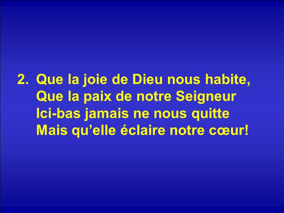 2.Que la joie de Dieu nous habite, Que la paix de notre Seigneur Ici-bas jamais ne nous quitte Mais quelle éclaire notre cœur!
