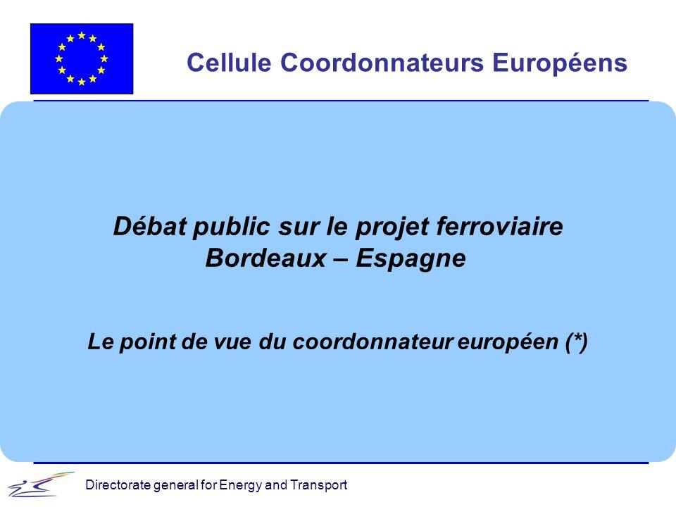 Directorate general for Energy and Transport Cellule Coordonnateurs Européens Débat public sur le projet ferroviaire Bordeaux – Espagne Le point de vu