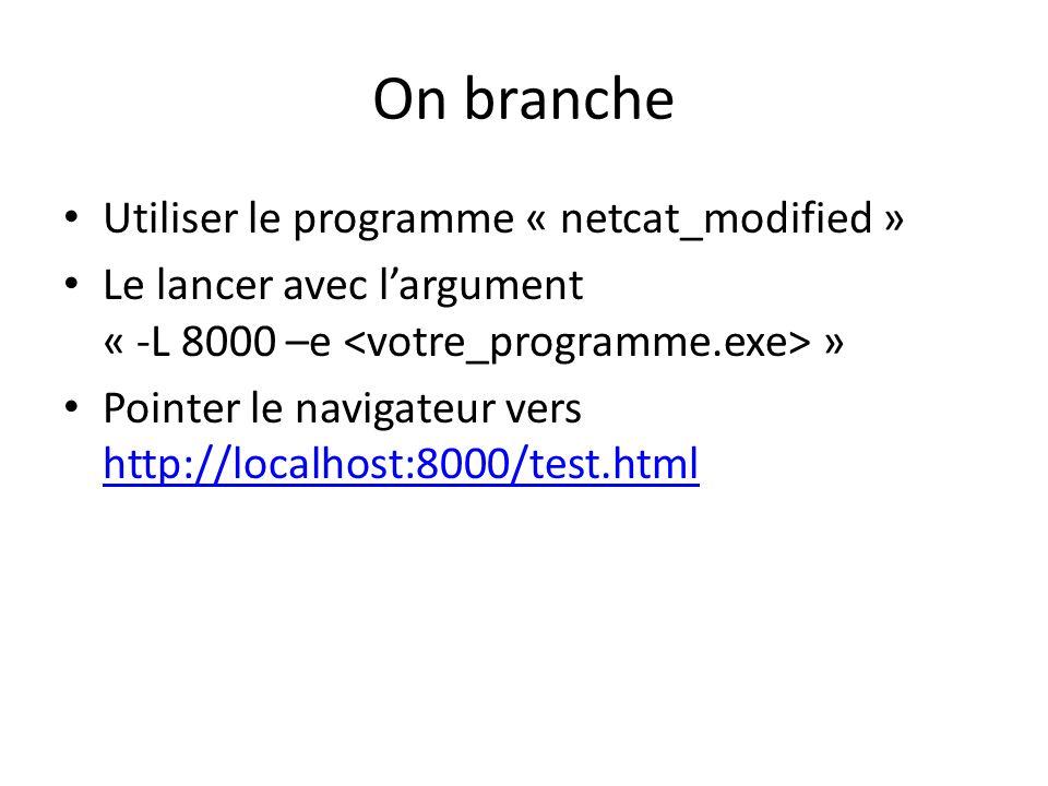 On branche Utiliser le programme « netcat_modified » Le lancer avec largument « -L 8000 –e » Pointer le navigateur vers http://localhost:8000/test.html http://localhost:8000/test.html