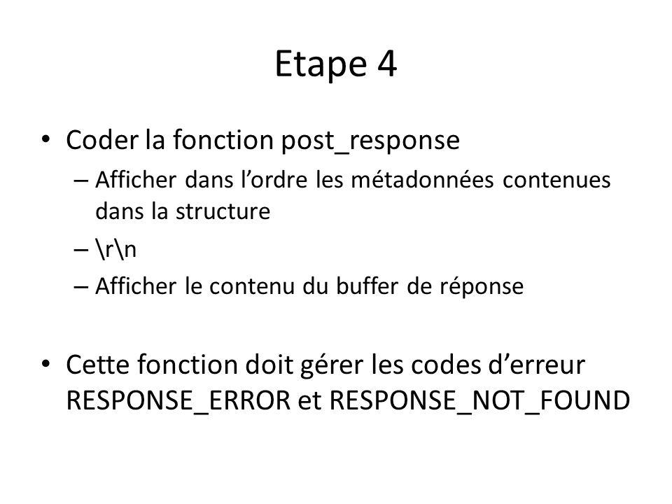 Etape 4 Coder la fonction post_response – Afficher dans lordre les métadonnées contenues dans la structure – \r\n – Afficher le contenu du buffer de réponse Cette fonction doit gérer les codes derreur RESPONSE_ERROR et RESPONSE_NOT_FOUND