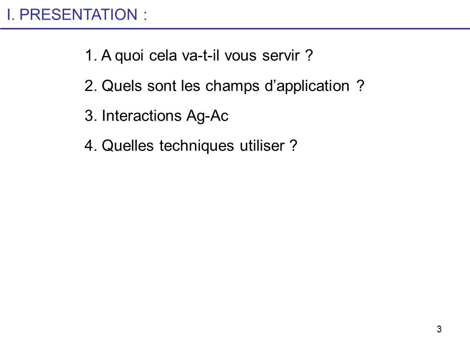 3 I. PRESENTATION : 1. A quoi cela va-t-il vous servir ? 2. Quels sont les champs dapplication ? 3. Interactions Ag-Ac 4. Quelles techniques utiliser