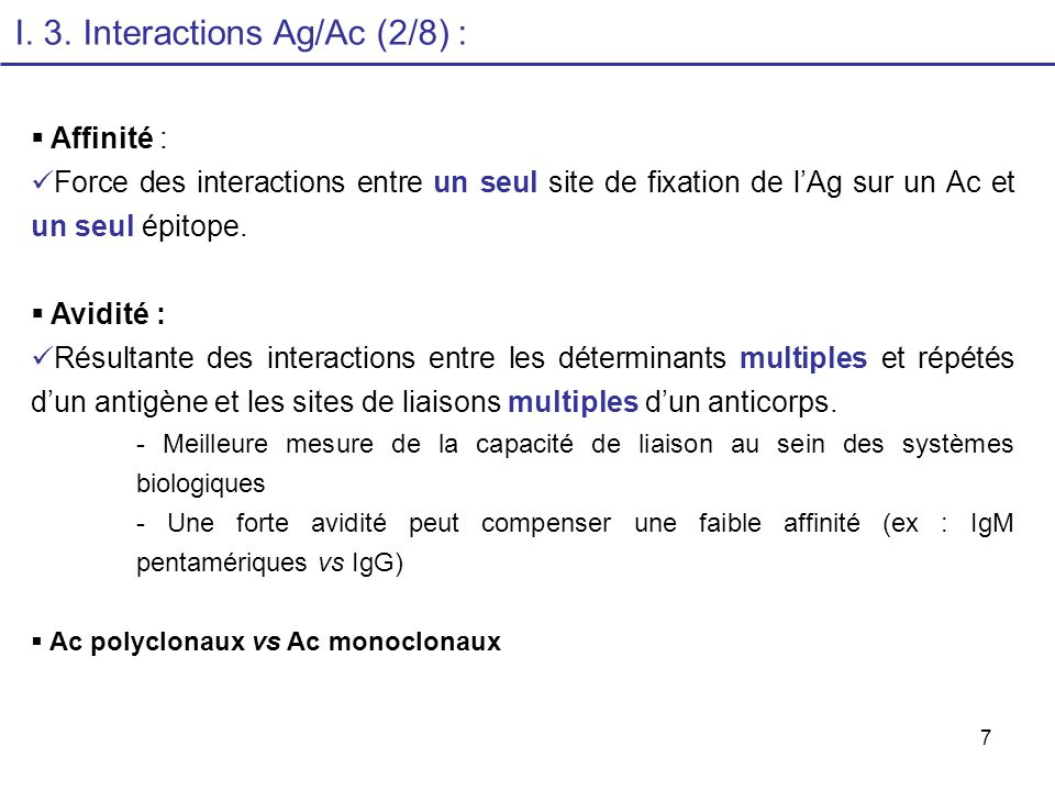 7 I. 3. Interactions Ag/Ac (2/8) : Affinité : Force des interactions entre un seul site de fixation de lAg sur un Ac et un seul épitope. Avidité : Rés