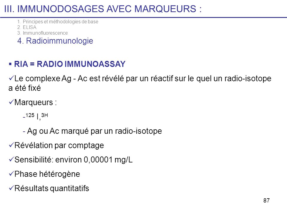 87 RIA = RADIO IMMUNOASSAY Le complexe Ag - Ac est révélé par un réactif sur le quel un radio-isotope a été fixé Marqueurs : - 125 I, 3H - Ag ou Ac ma