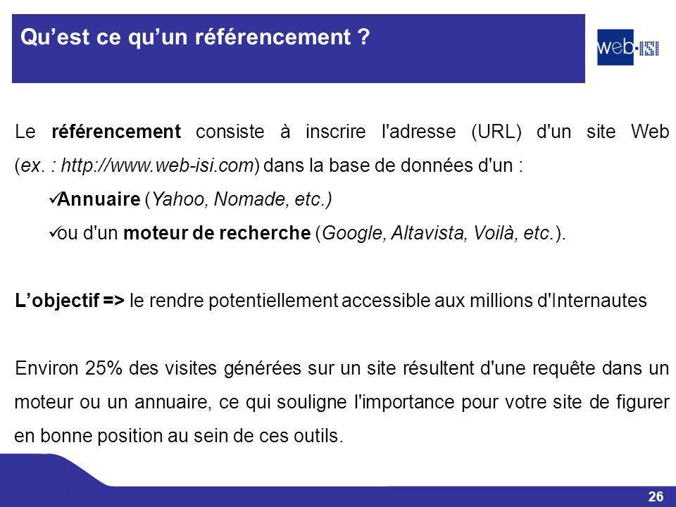 26 Web-ISI Quest ce quun référencement ? Le référencement consiste à inscrire l'adresse (URL) d'un site Web (ex. : http://www.web-isi.com) dans la bas