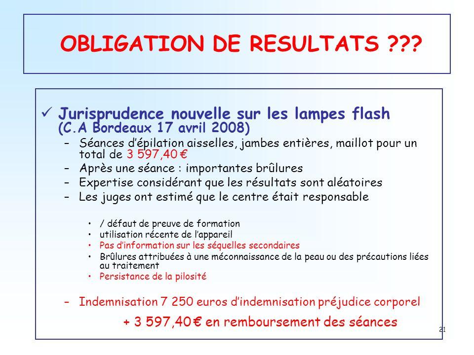 21 OBLIGATION DE RESULTATS ??? Jurisprudence nouvelle sur les lampes flash (C.A Bordeaux 17 avril 2008) –Séances dépilation aisselles, jambes entières