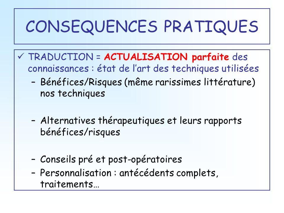 CONSEQUENCES PRATIQUES TRADUCTION = ACTUALISATION parfaite des connaissances : état de lart des techniques utilisées –Bénéfices/Risques (même rarissim