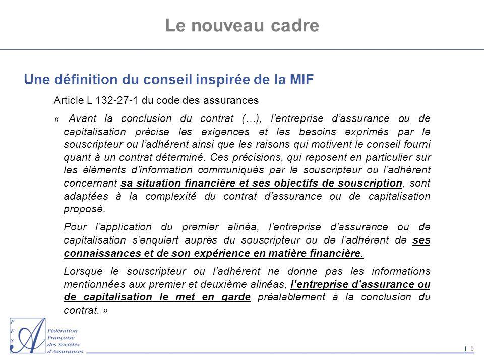 8 Le nouveau cadre Une définition du conseil inspirée de la MIF Article L 132-27-1 du code des assurances « Avant la conclusion du contrat (…), lentre
