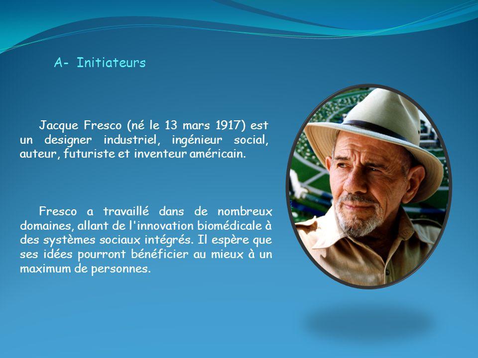A- Initiateurs Jacque Fresco (né le 13 mars 1917) est un designer industriel, ingénieur social, auteur, futuriste et inventeur américain. Fresco a tra