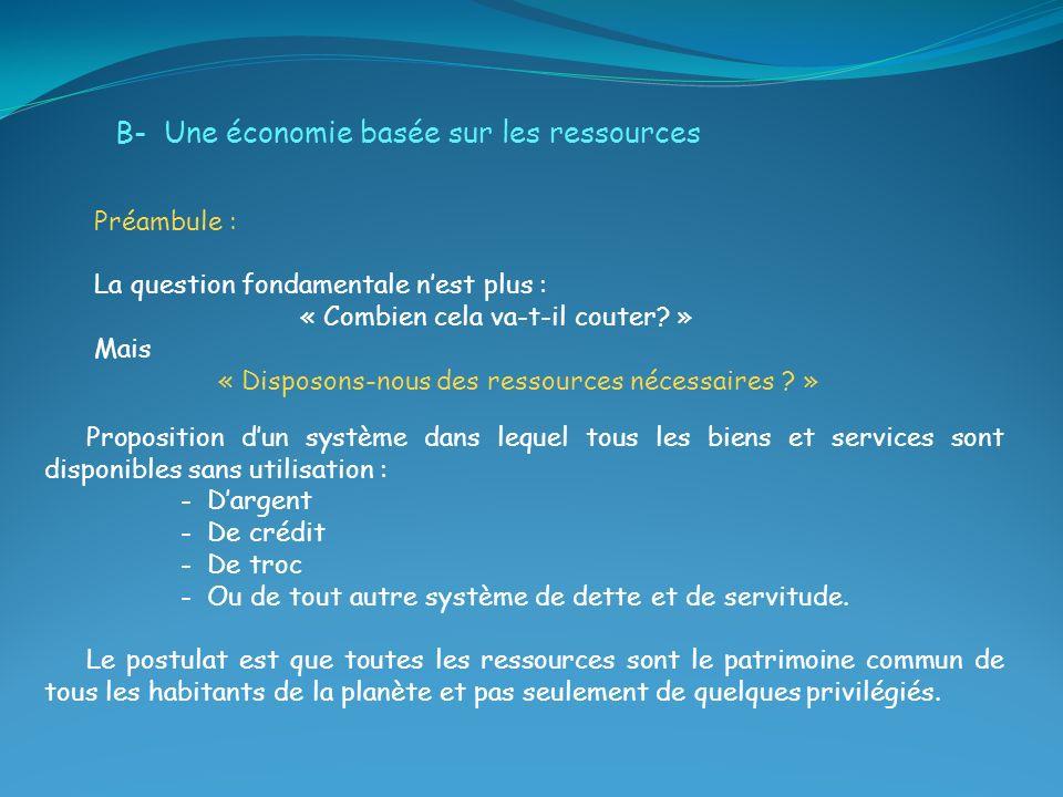 B- Une économie basée sur les ressources Préambule : La question fondamentale nest plus : « Combien cela va-t-il couter? » Mais « Disposons-nous des r