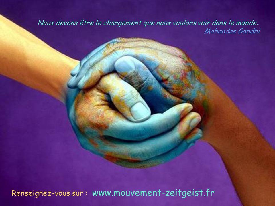 Nous devons être le changement que nous voulons voir dans le monde. Mohandas Gandhi Renseignez-vous sur : www.mouvement-zeitgeist.fr