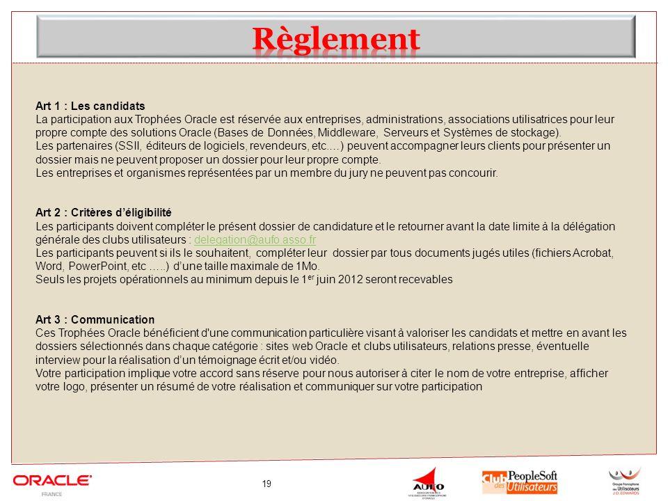 19 Art 1 : Les candidats La participation aux Trophées Oracle est réservée aux entreprises, administrations, associations utilisatrices pour leur propre compte des solutions Oracle (Bases de Données, Middleware, Serveurs et Systèmes de stockage).