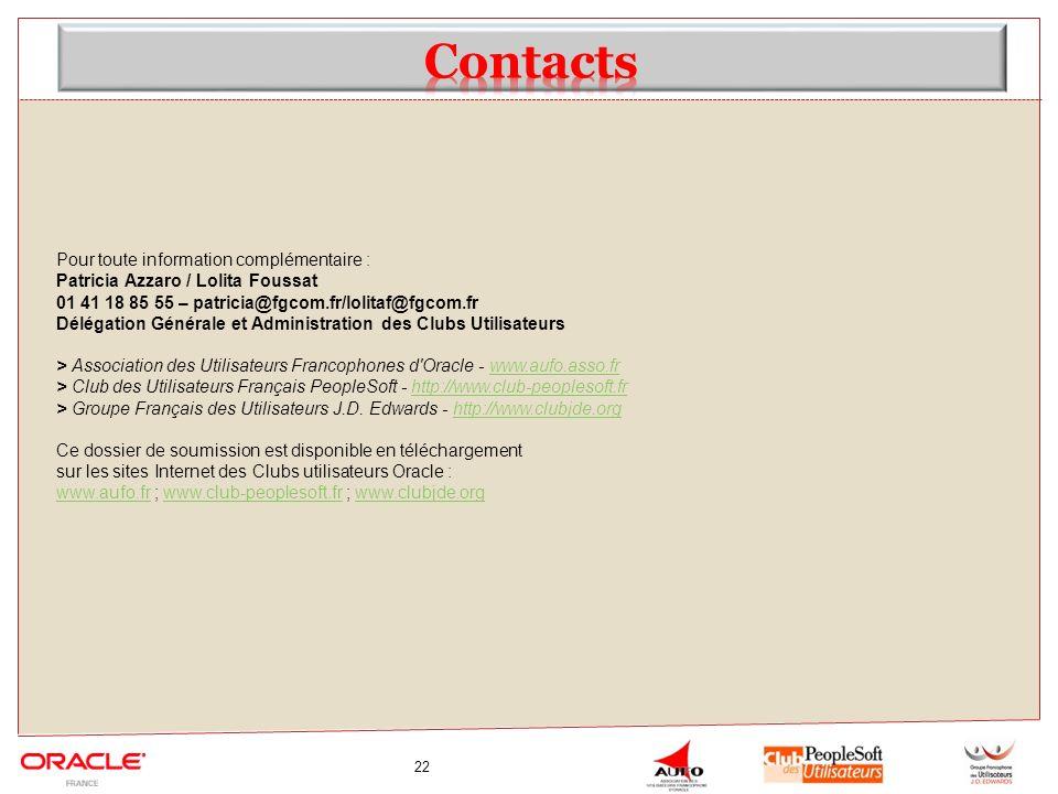 22 Pour toute information complémentaire : Patricia Azzaro / Lolita Foussat 01 41 18 85 55 – patricia@fgcom.fr/lolitaf@fgcom.fr Délégation Générale et Administration des Clubs Utilisateurs > Association des Utilisateurs Francophones d Oracle - www.aufo.asso.frwww.aufo.asso.fr > Club des Utilisateurs Français PeopleSoft - http://www.club-peoplesoft.frhttp://www.club-peoplesoft.fr > Groupe Français des Utilisateurs J.D.