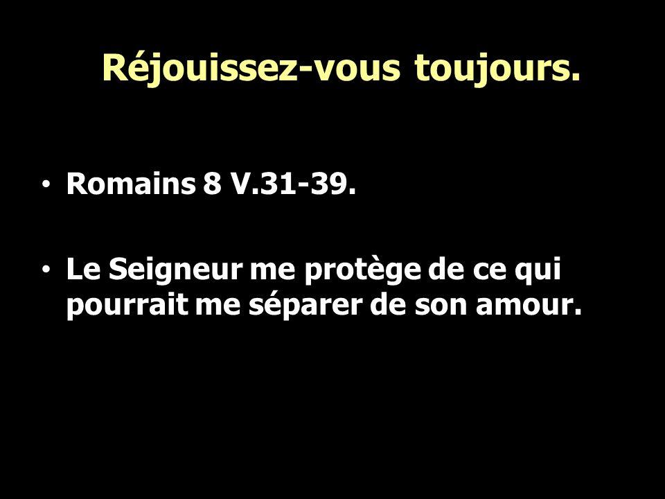 Réjouissez-vous toujours. Romains 8 V.31-39. Le Seigneur me protège de ce qui pourrait me séparer de son amour.