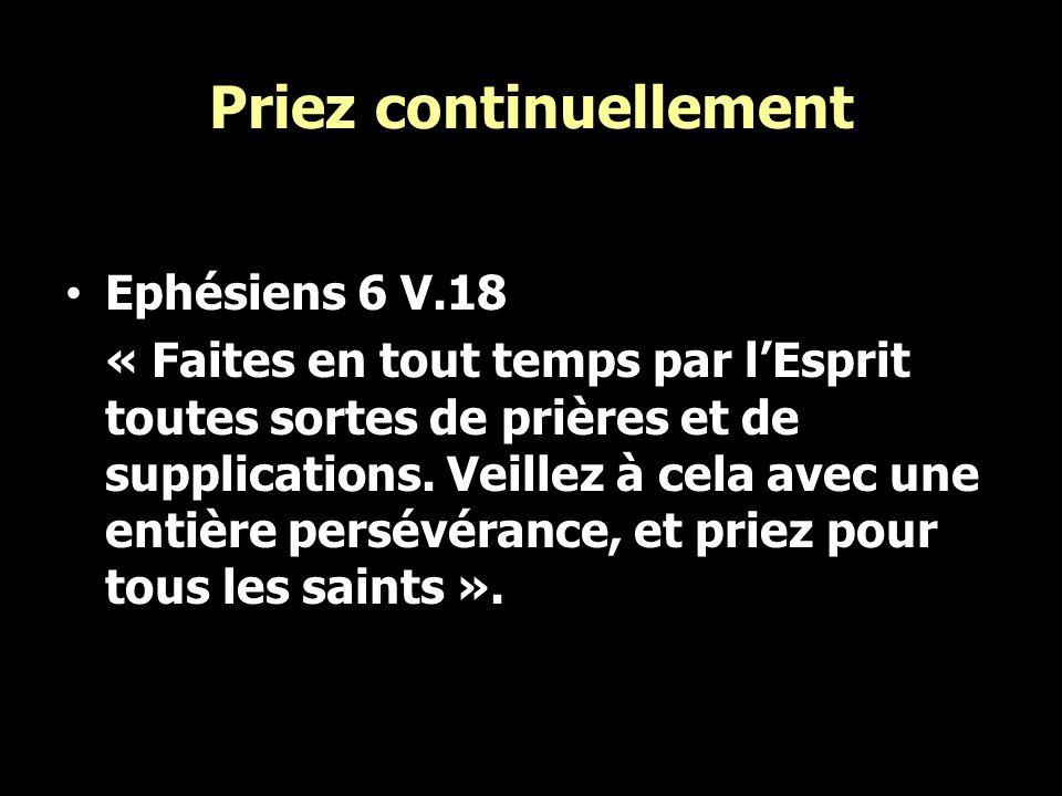Priez continuellement Ephésiens 6 V.18 « Faites en tout temps par lEsprit toutes sortes de prières et de supplications. Veillez à cela avec une entièr