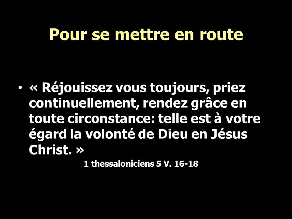 Pour se mettre en route « Réjouissez vous toujours, priez continuellement, rendez grâce en toute circonstance: telle est à votre égard la volonté de D
