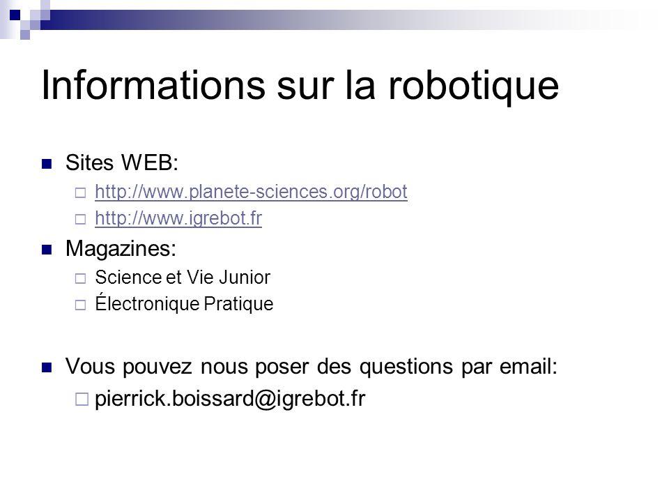 Informations sur la robotique Sites WEB: http://www.planete-sciences.org/robot http://www.igrebot.fr Magazines: Science et Vie Junior Électronique Pra