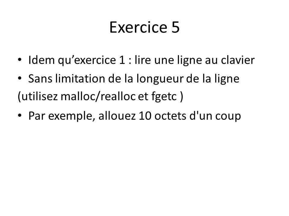 Exercice 5 Idem quexercice 1 : lire une ligne au clavier Sans limitation de la longueur de la ligne (utilisez malloc/realloc et fgetc ) Par exemple, allouez 10 octets d un coup
