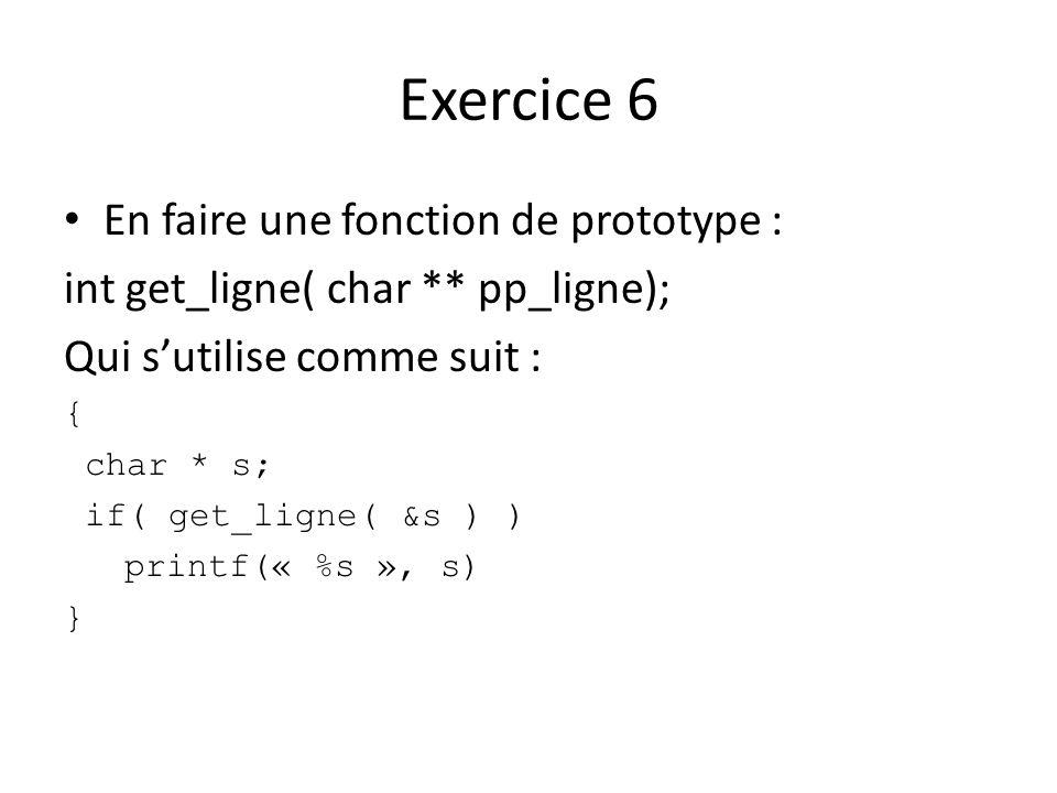 Exercice 6 En faire une fonction de prototype : int get_ligne( char ** pp_ligne); Qui sutilise comme suit : { char * s; if( get_ligne( &s ) ) printf(«