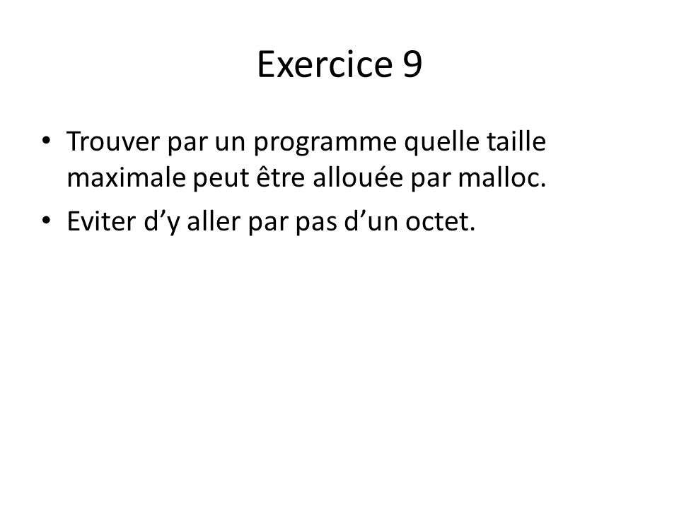Exercice 9 Trouver par un programme quelle taille maximale peut être allouée par malloc. Eviter dy aller par pas dun octet.