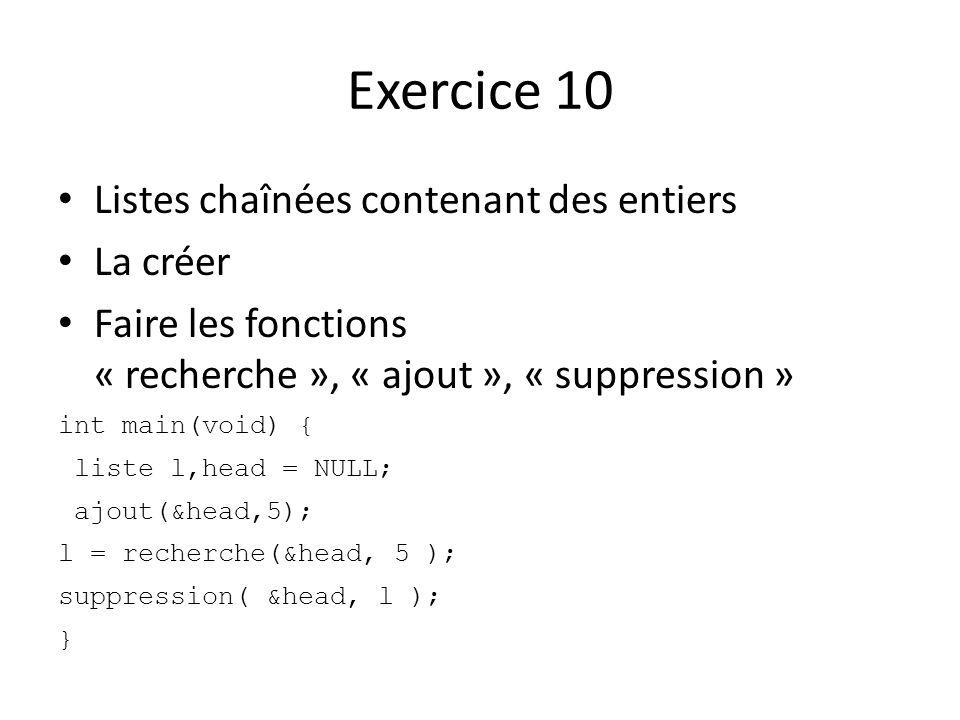 Exercice 10 Listes chaînées contenant des entiers La créer Faire les fonctions « recherche », « ajout », « suppression » int main(void) { liste l,head = NULL; ajout(&head,5); l = recherche(&head, 5 ); suppression( &head, l ); }