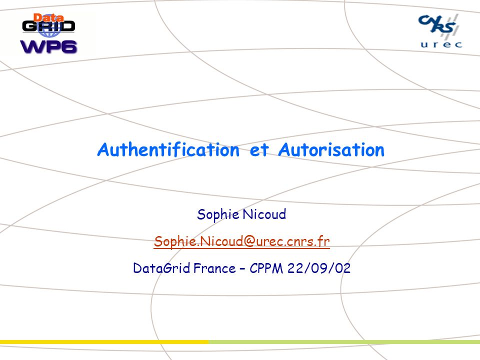 Authentification et Autorisation Sophie Nicoud Sophie.Nicoud@urec.cnrs.fr DataGrid France – CPPM 22/09/02