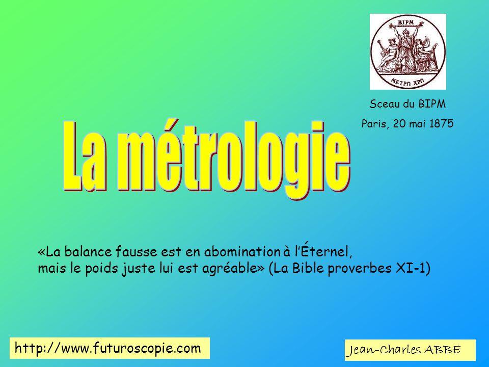 Jean-Charles ABBE Sceau du BIPM Paris, 20 mai 1875 http://www.futuroscopie.com «La balance fausse est en abomination à lÉternel, mais le poids juste l